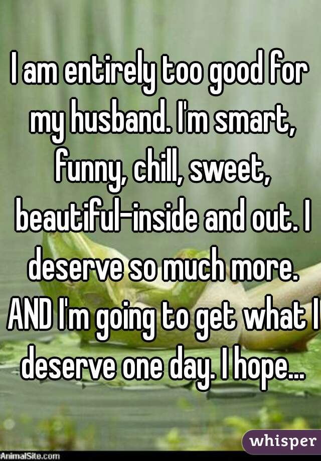 I am entirely too good for my husband. I'm smart, funny, chill, sweet, beautiful-inside and out. I deserve so much more. AND I'm going to get what I deserve one day. I hope...
