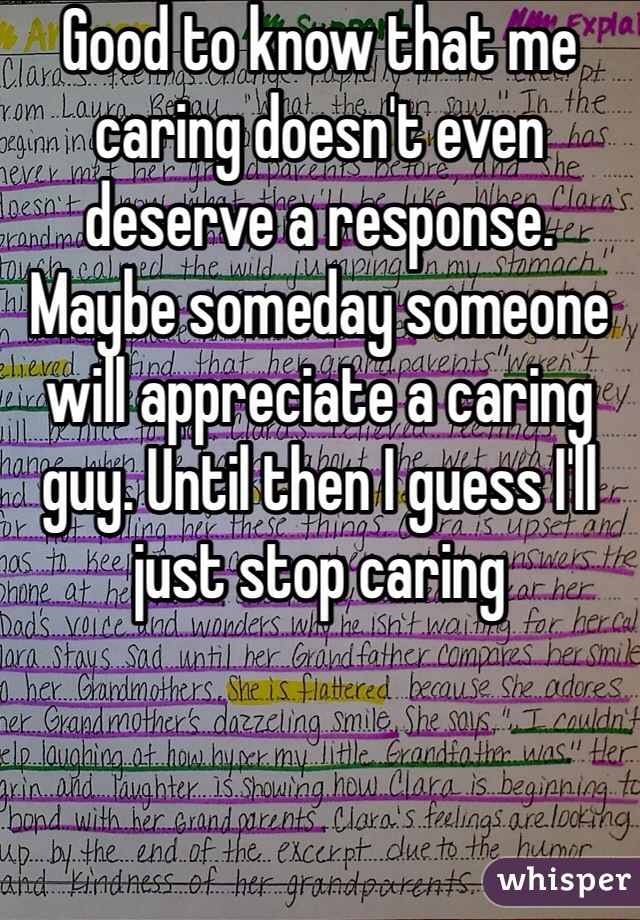Good to know that me caring doesn't even deserve a response. Maybe someday someone will appreciate a caring guy. Until then I guess I'll just stop caring