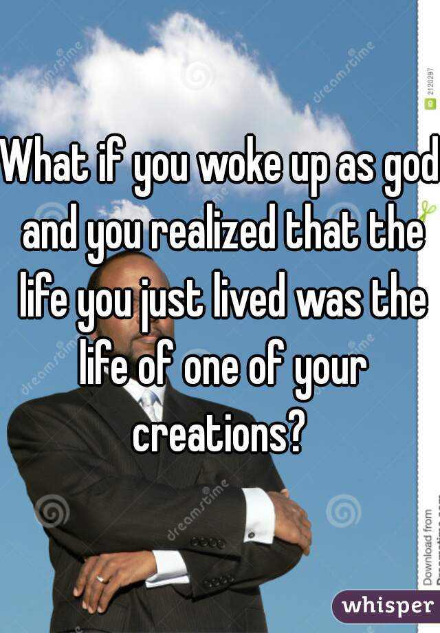 What if you woke up as god and you realized that the life you just lived was the life of one of your creations?