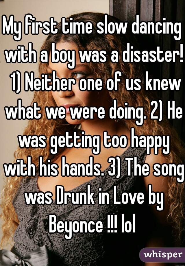 My first time slow dancing with a boy was a disaster!  1) Neither one of us knew what we were doing. 2) He was getting too happy with his hands. 3) The song was Drunk in Love by Beyonce !!! lol