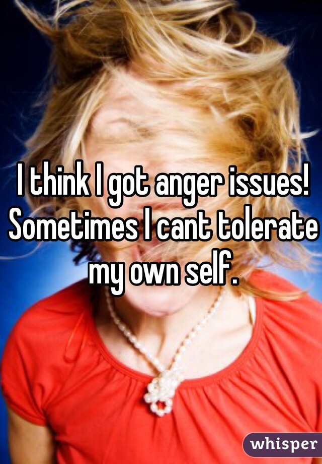 I think I got anger issues! Sometimes I cant tolerate my own self.
