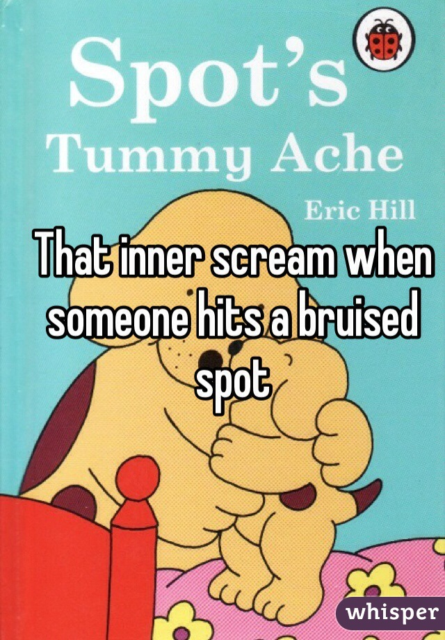 That inner scream when someone hits a bruised spot