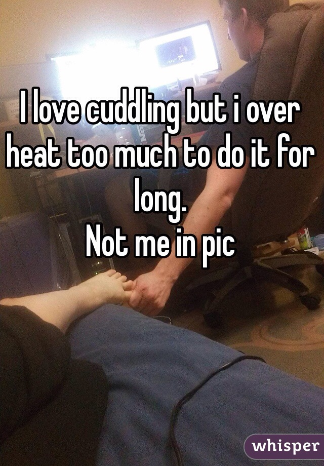 I love cuddling but i over heat too much to do it for long.  Not me in pic