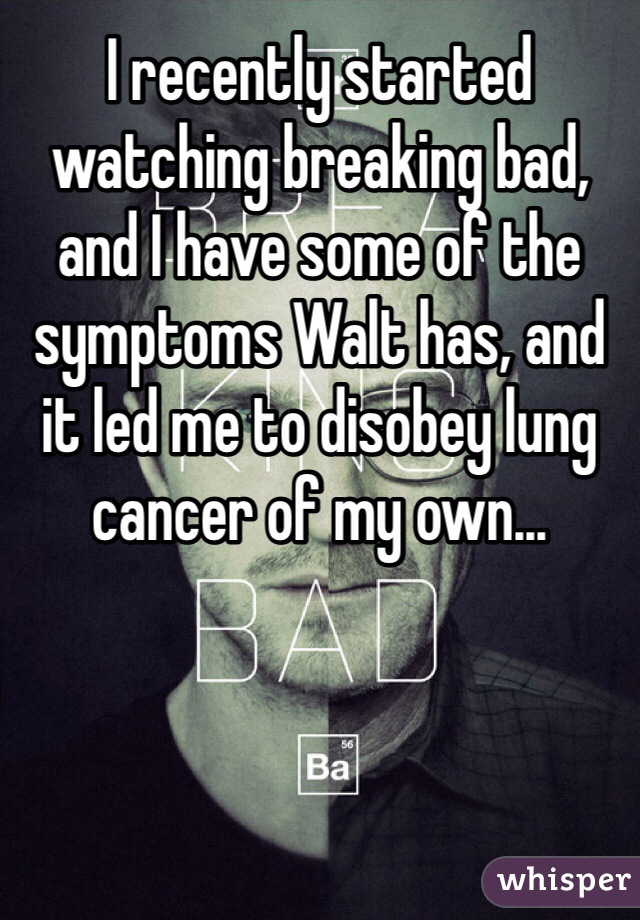 I recently started watching breaking bad, and I have some of the symptoms Walt has, and it led me to disobey lung cancer of my own...