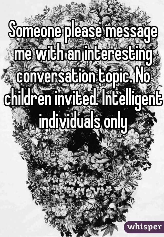 Someone please message me with an interesting conversation topic. No children invited. Intelligent individuals only
