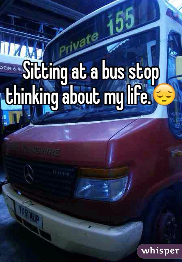 Sitting at a bus stop thinking about my life.😔