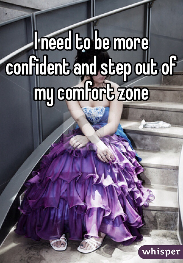 I need to be more confident and step out of my comfort zone