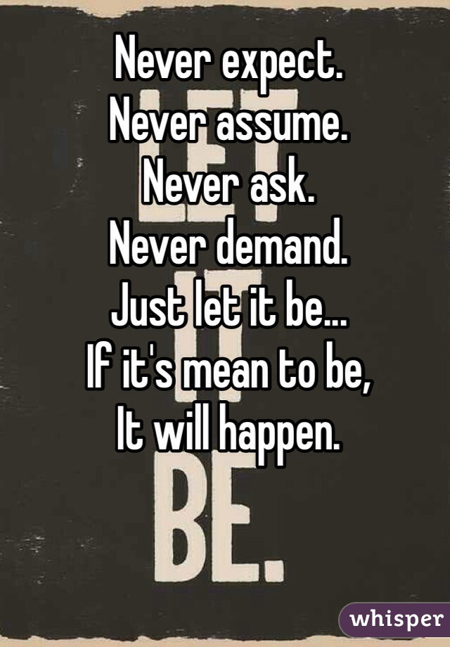 Never expect. Never assume. Never ask. Never demand. Just let it be... If it's mean to be,  It will happen.