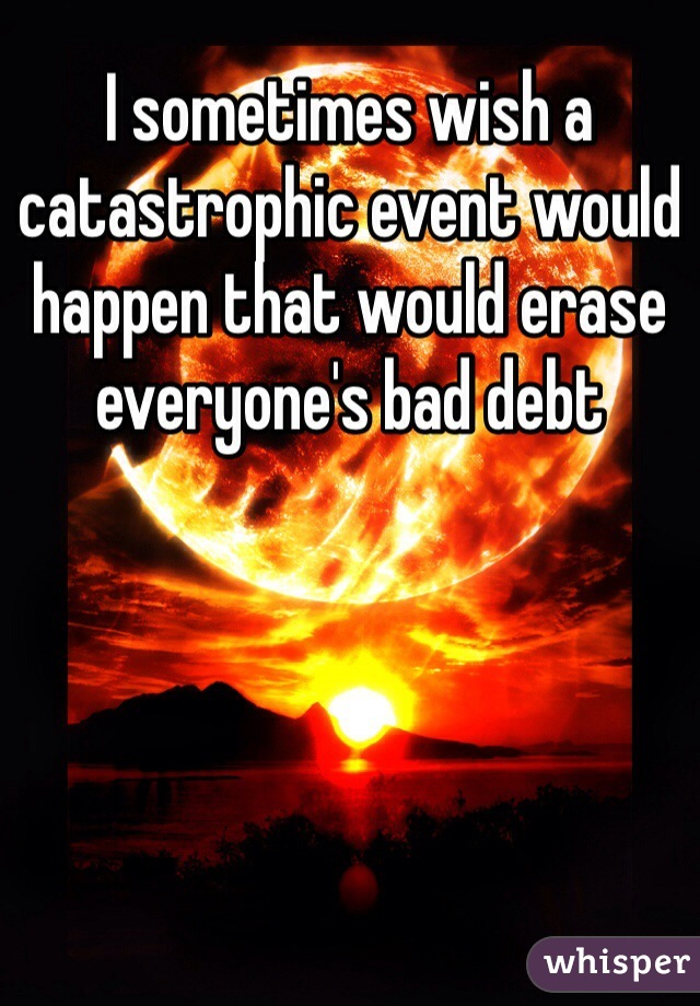I sometimes wish a catastrophic event would happen that would erase everyone's bad debt