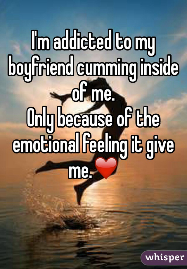 I'm addicted to my boyfriend cumming inside of me. Only because of the emotional feeling it give me.❤️