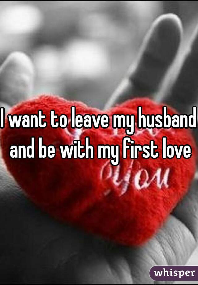 I want to leave my husband and be with my first love