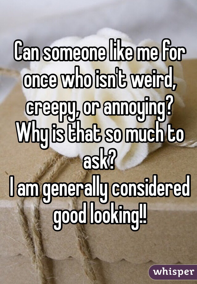 Can someone like me for once who isn't weird, creepy, or annoying?  Why is that so much to ask?  I am generally considered good looking!!