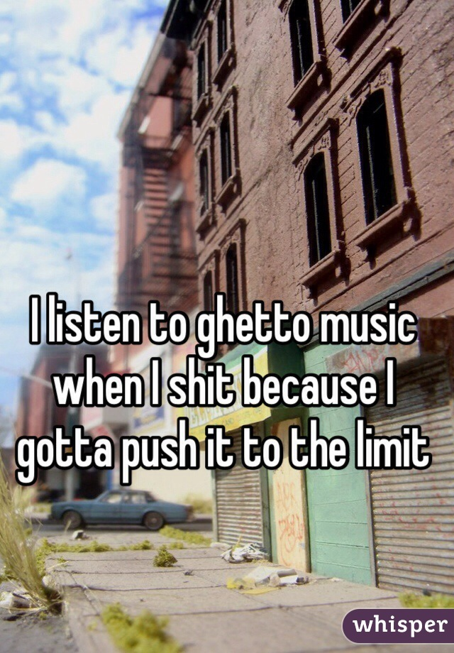 I listen to ghetto music when I shit because I gotta push it to the limit