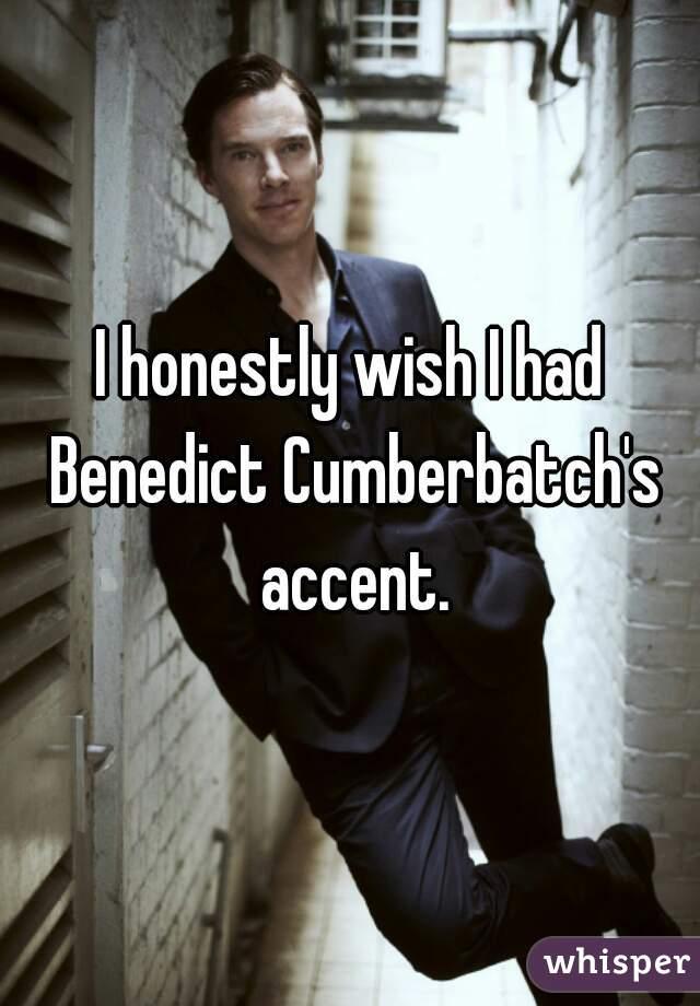 I honestly wish I had Benedict Cumberbatch's accent.