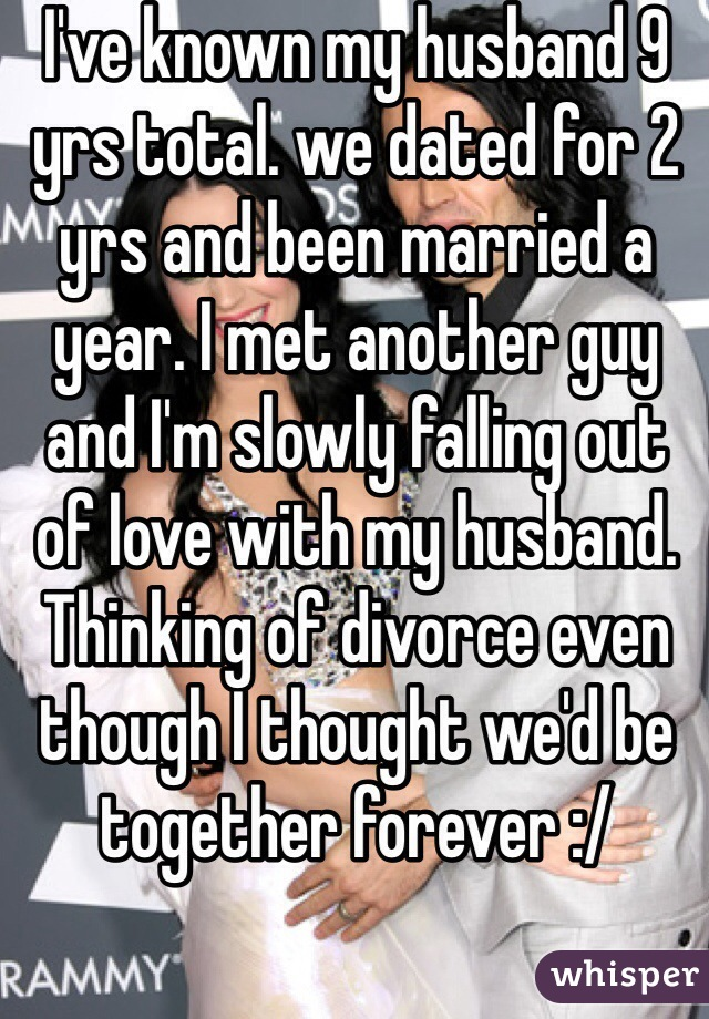 I've known my husband 9 yrs total. we dated for 2 yrs and been married a year. I met another guy and I'm slowly falling out of love with my husband. Thinking of divorce even though I thought we'd be together forever :/
