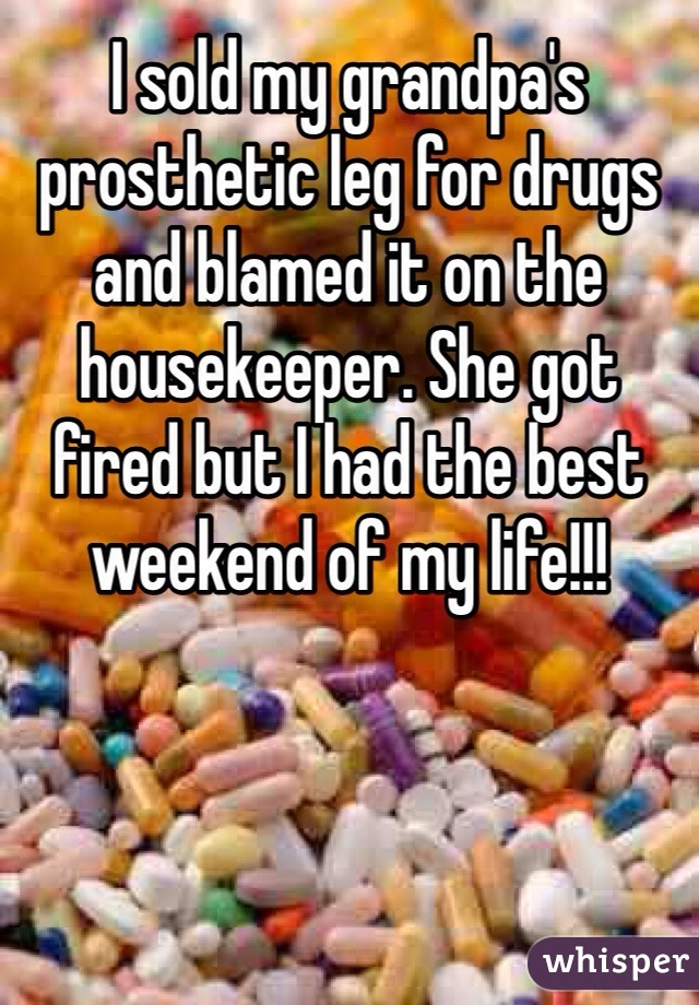 I sold my grandpa's prosthetic leg for drugs and blamed it on the housekeeper. She got fired but I had the best weekend of my life!!!
