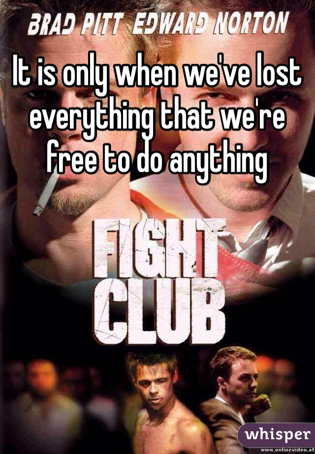 It is only when we've lost everything that we're free to do anything