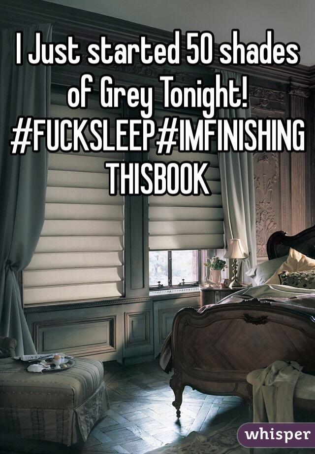 I Just started 50 shades of Grey Tonight! #FUCKSLEEP#IMFINISHINGTHISBOOK