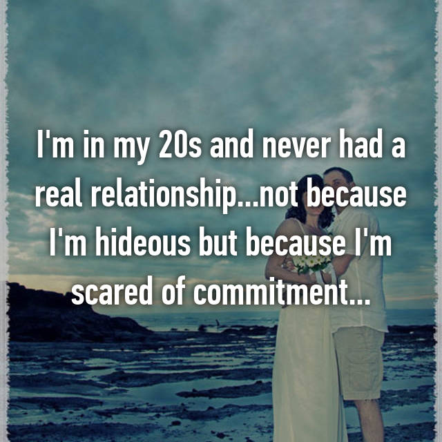 I'm in my 20s and never had a real relationship...not because I'm hideous but because I'm scared of commitment...