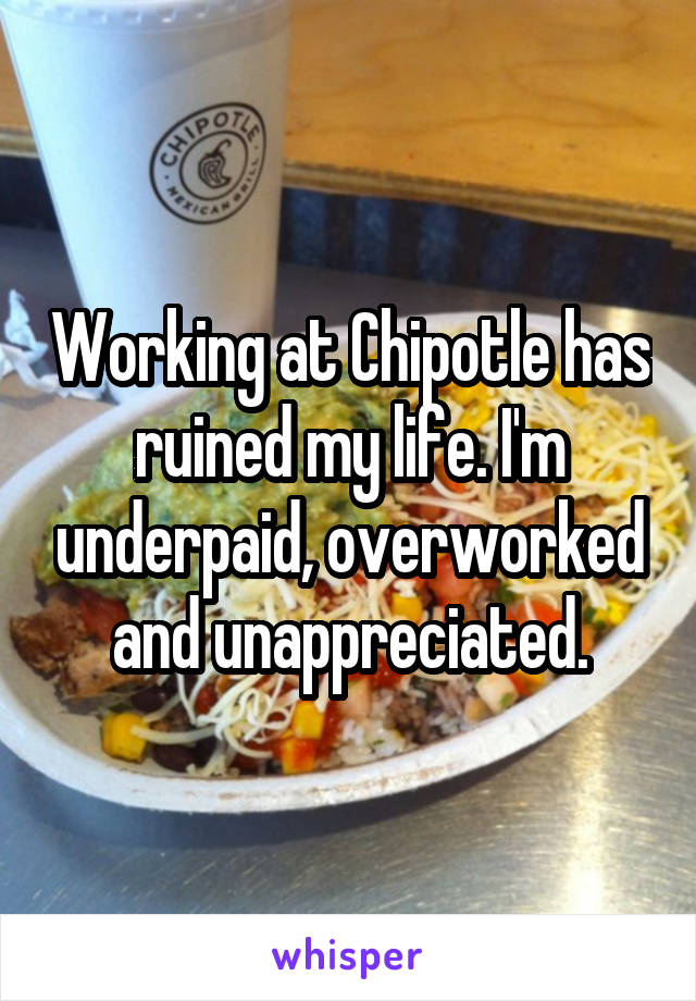 Working at Chipotle has ruined my life. I'm underpaid, overworked and unappreciated.