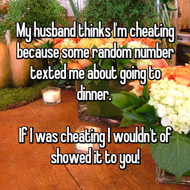 My husband thinks I'm cheating because some random number texted me about going to dinner.   If I was cheating I wouldn't of showed it to you!