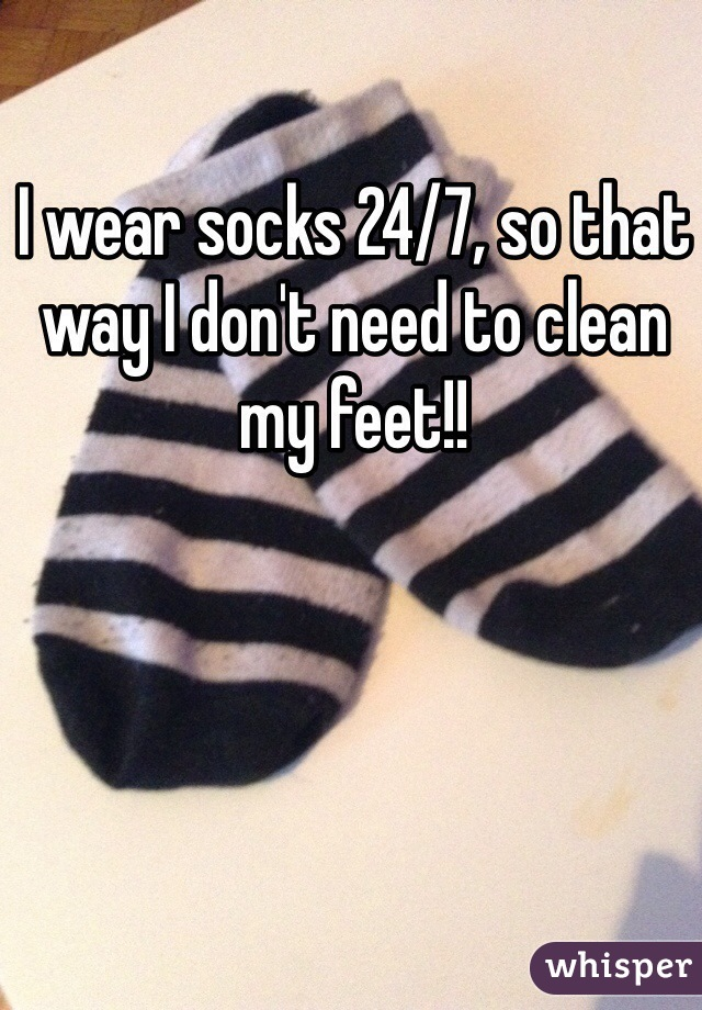 I wear socks 24/7, so that way I don't need to clean my feet!!
