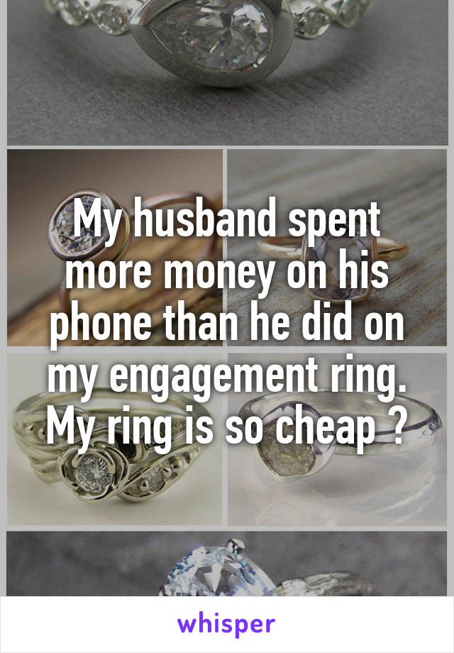 My husband spent more money on his phone than he did on my engagement ring. My ring is so cheap 😒