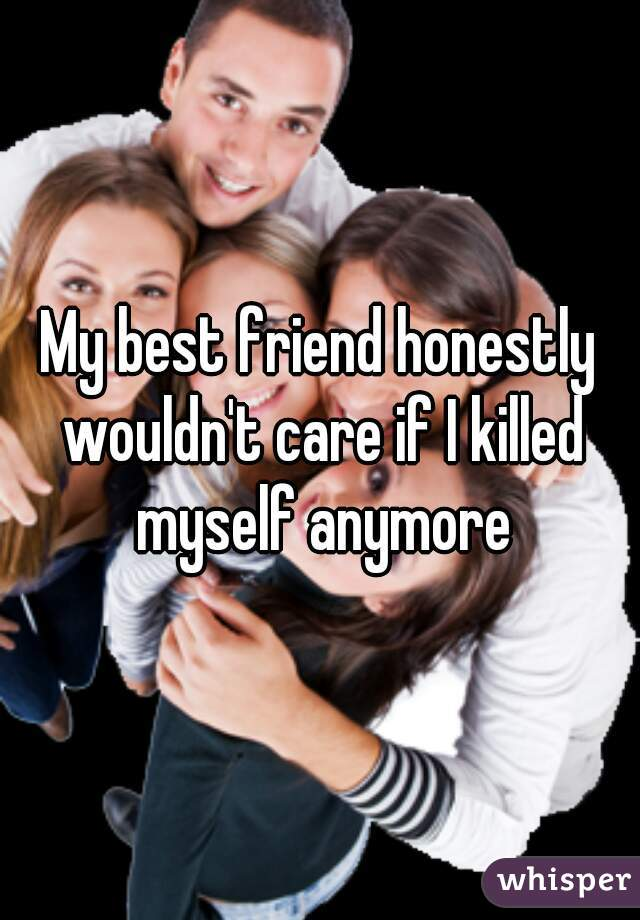 My best friend honestly wouldn't care if I killed myself anymore