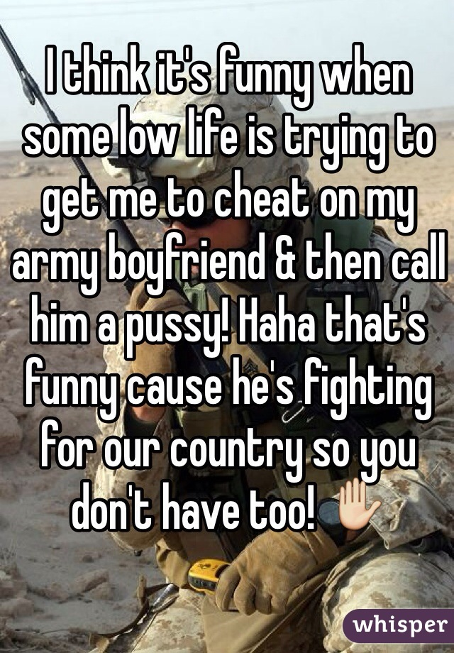 I think it's funny when some low life is trying to get me to cheat on my army boyfriend & then call him a pussy! Haha that's funny cause he's fighting for our country so you don't have too! ✋