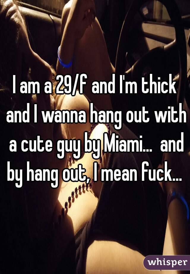 I am a 29/f and I'm thick and I wanna hang out with a cute guy by Miami...  and by hang out, I mean fuck...
