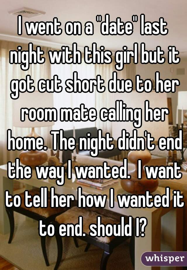 """I went on a """"date"""" last night with this girl but it got cut short due to her room mate calling her home. The night didn't end the way I wanted.  I want to tell her how I wanted it to end. should I?"""