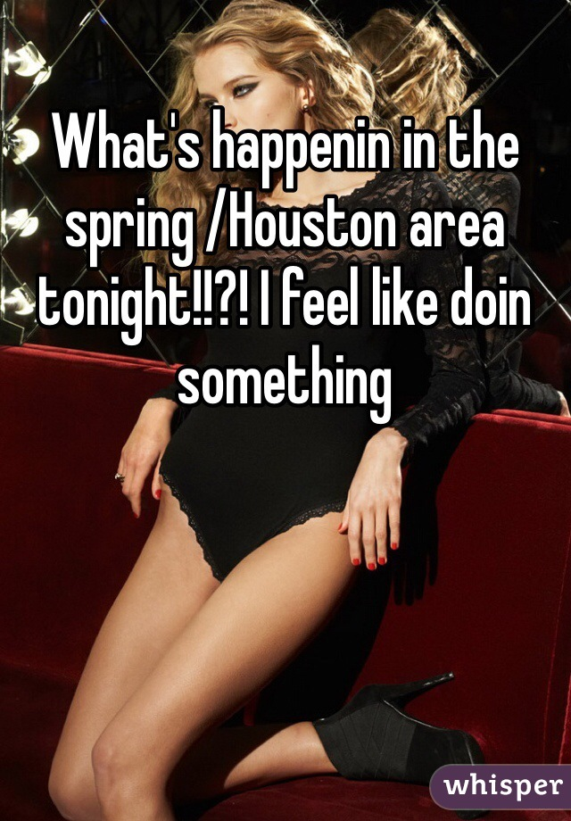 What's happenin in the spring /Houston area tonight!!?! I feel like doin something
