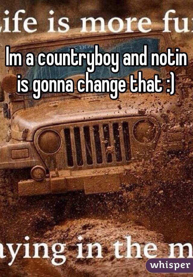 Im a countryboy and notin is gonna change that :)