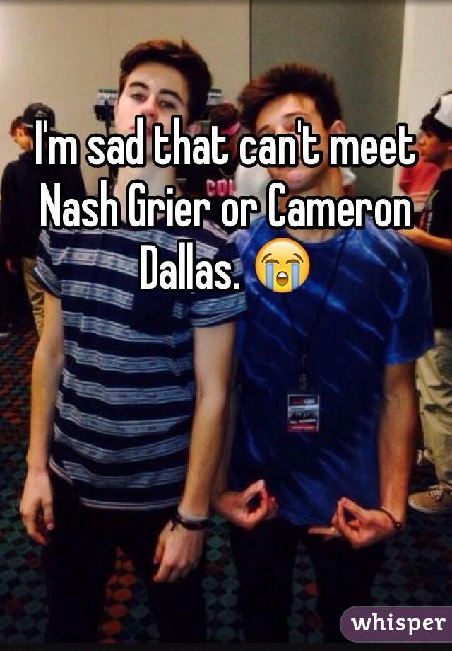 I'm sad that can't meet Nash Grier or Cameron Dallas. 😭