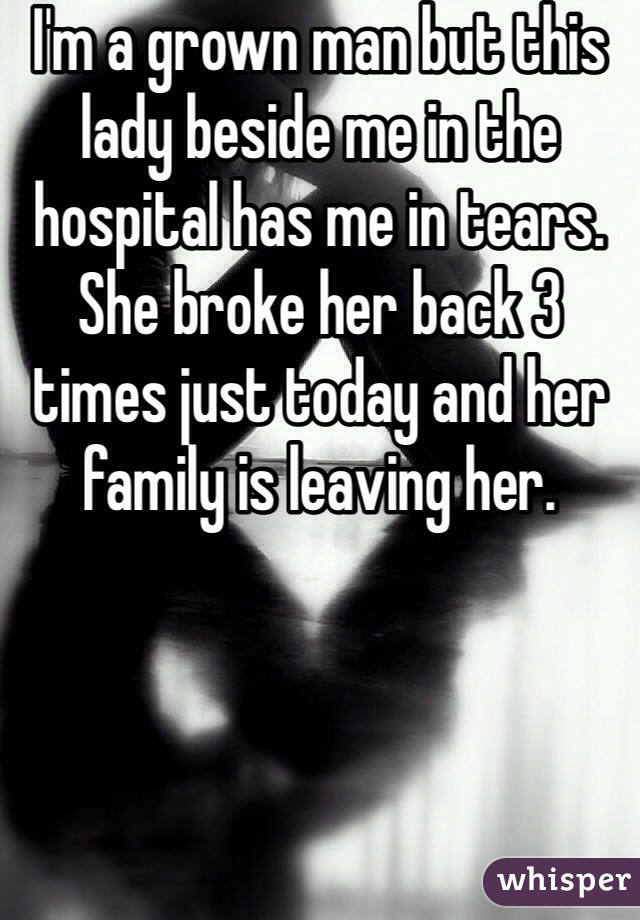 I'm a grown man but this lady beside me in the hospital has me in tears. She broke her back 3 times just today and her family is leaving her.