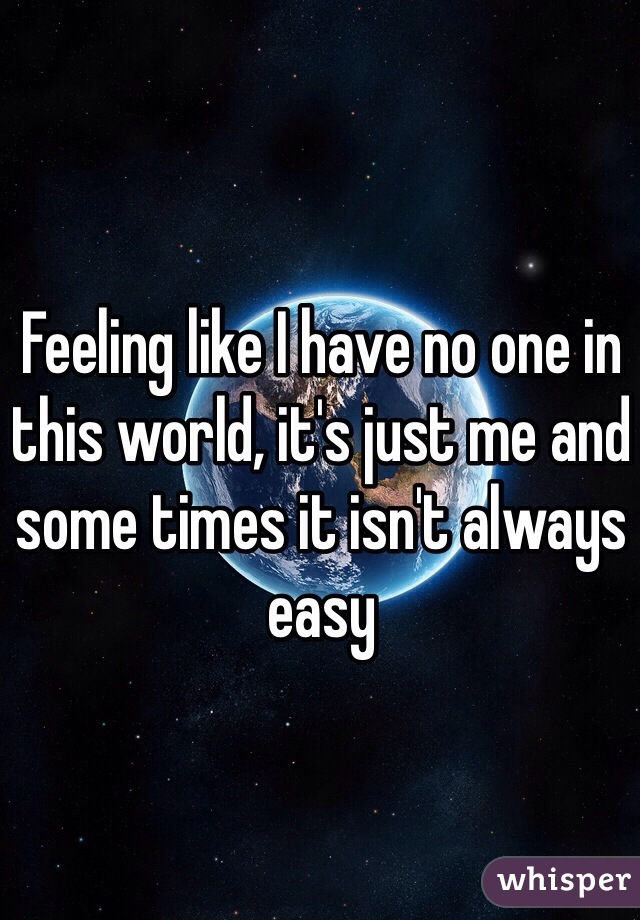 Feeling like I have no one in this world, it's just me and some times it isn't always easy