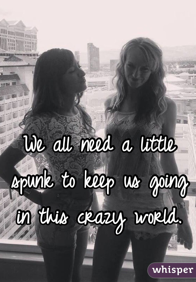 We all need a little spunk to keep us going in this crazy world.