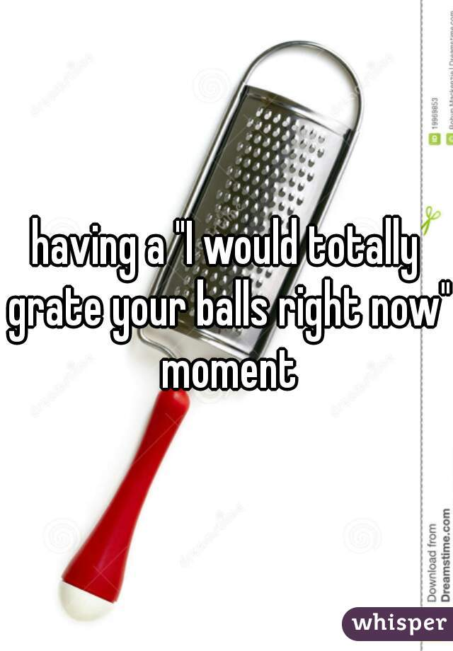 "having a ""I would totally grate your balls right now"" moment"