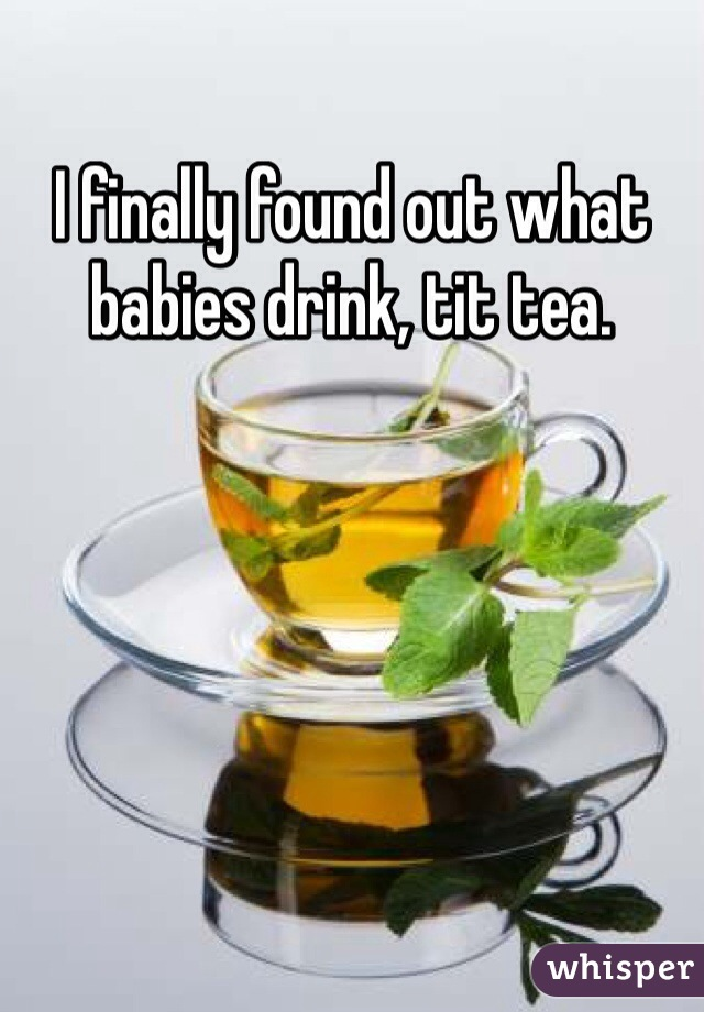 I finally found out what babies drink, tit tea.