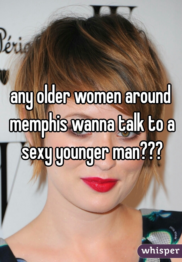 any older women around memphis wanna talk to a sexy younger man???