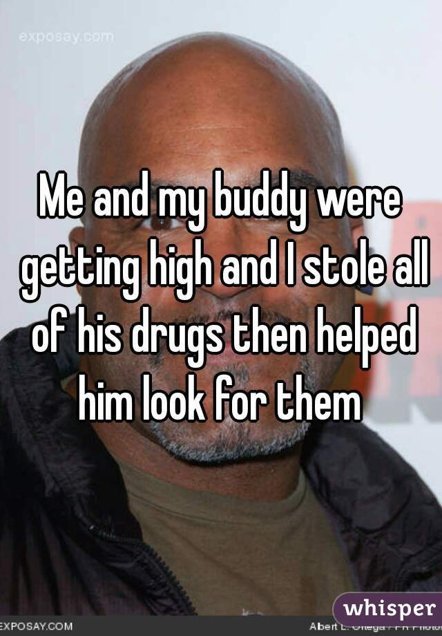 Me and my buddy were getting high and I stole all of his drugs then helped him look for them