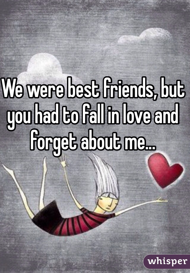 We were best friends, but you had to fall in love and forget about me...