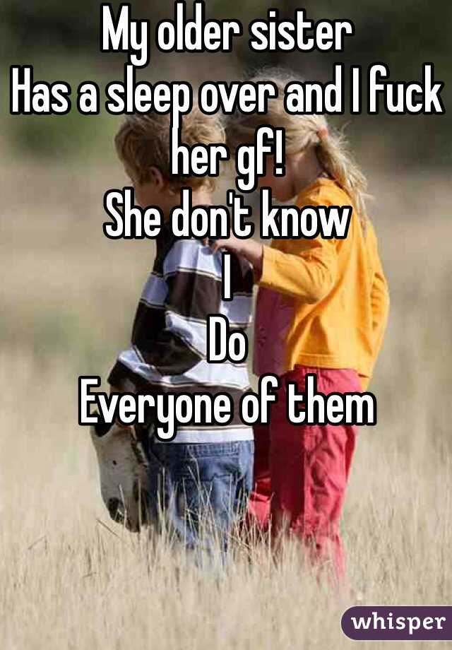 My older sister Has a sleep over and I fuck her gf!  She don't know I Do  Everyone of them