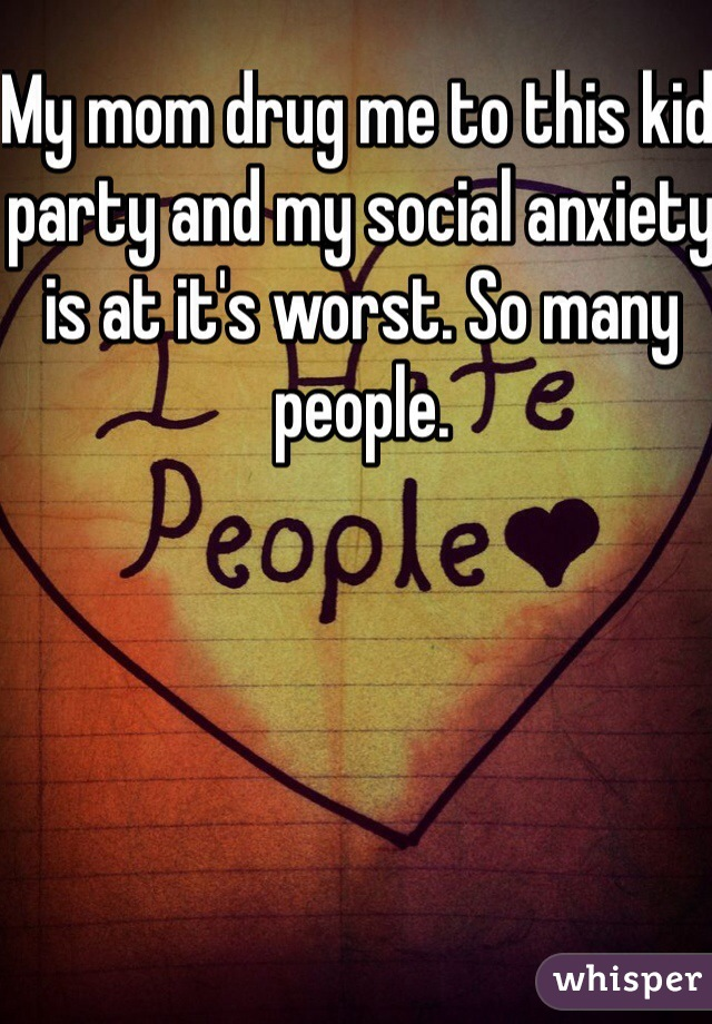 My mom drug me to this kid party and my social anxiety is at it's worst. So many people.