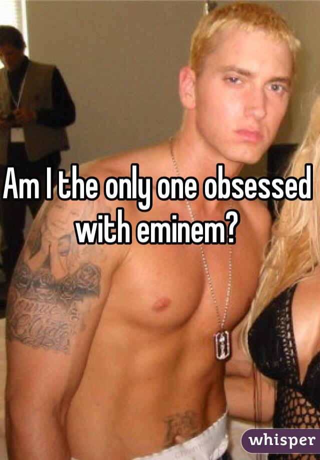 Am I the only one obsessed with eminem?