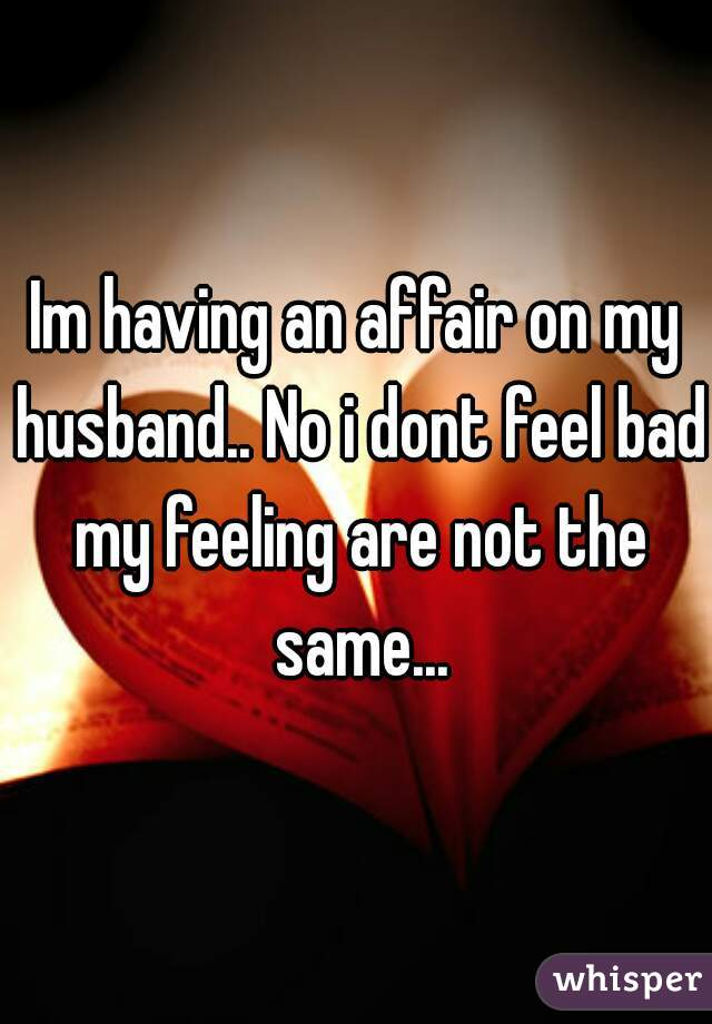Im having an affair on my husband.. No i dont feel bad my feeling are not the same...