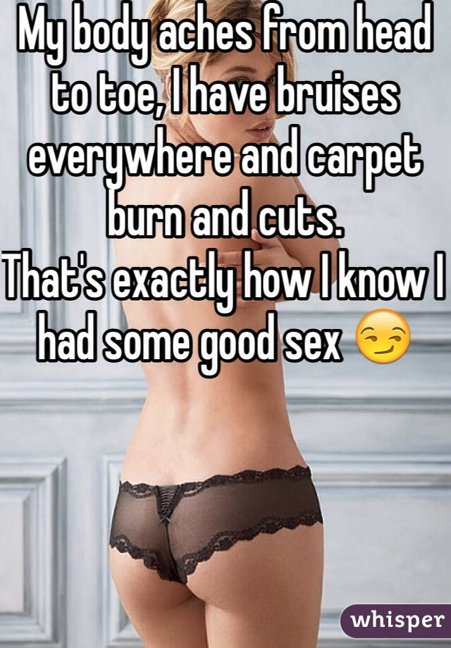 My body aches from head to toe, I have bruises everywhere and carpet burn and cuts.  That's exactly how I know I had some good sex 😏