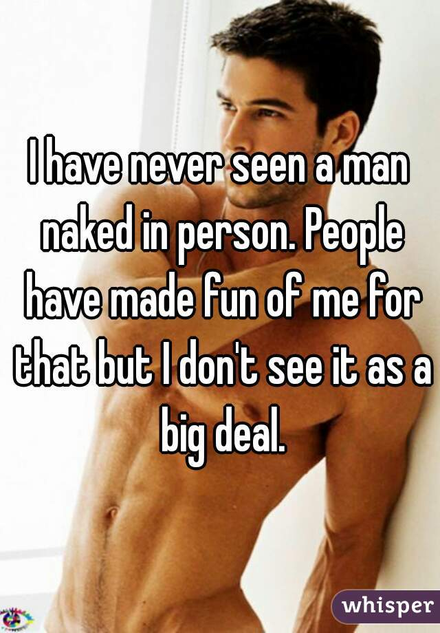 I have never seen a man naked in person. People have made fun of me for that but I don't see it as a big deal.
