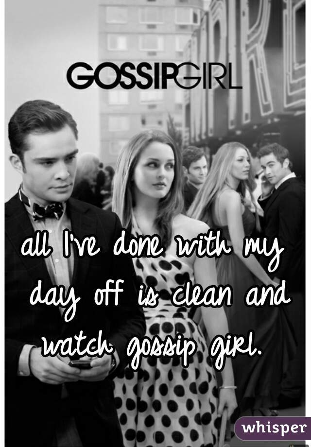 all I've done with my day off is clean and watch gossip girl.