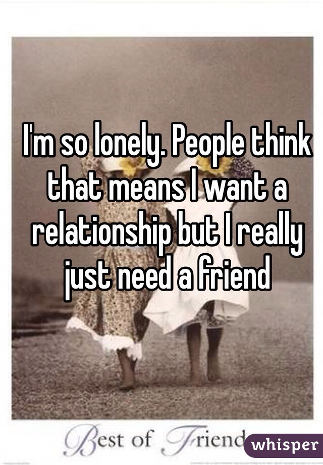 I'm so lonely. People think that means I want a relationship but I really just need a friend